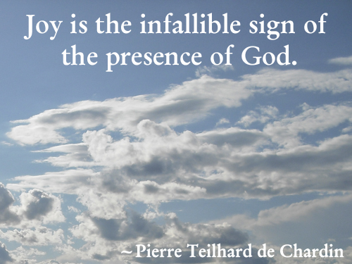 Chardin Quote About Joy Joy is the infallible sign of the presence of God