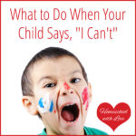 "What to Do When Your Child Says, ""I Can't"""