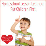 Homeschool Lesson Learned: Put Children First