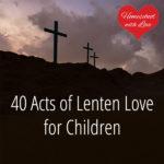 40 Acts of Lenten Love for Children