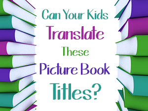 Can Your Kids Translate These Picture Book Titles?