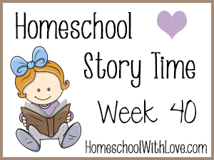 Homeschool Story Time: Week 40