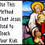 Use This Method That Jesus Used to Teach Your Kids