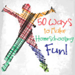 50 Ways to Make Homeschooling Fun