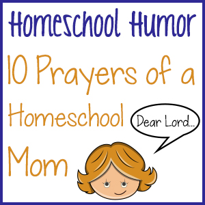 Homeschool Humor: 10 Prayers of a Homeschool Mom