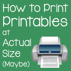 How to Print Printables at Actual Size (Maybe)