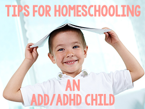 Tips for Homeschooling an ADD/ADHD Child