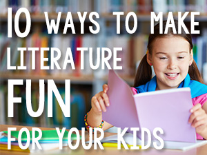 10 Ways to Make Literature Fun for Your Kids