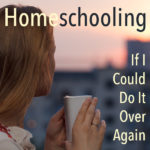 Homeschooling: If I Could Do It Over Again